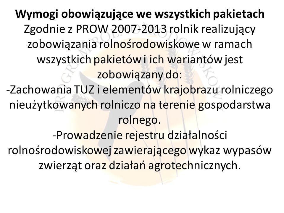 Wymogi obowiązujące we wszystkich pakietach Zgodnie z PROW 2007-2013 rolnik realizujący zobowiązania rolnośrodowiskowe w ramach wszystkich pakietów i ich wariantów jest zobowiązany do: -Zachowania TUZ i elementów krajobrazu rolniczego nieużytkowanych rolniczo na terenie gospodarstwa rolnego.