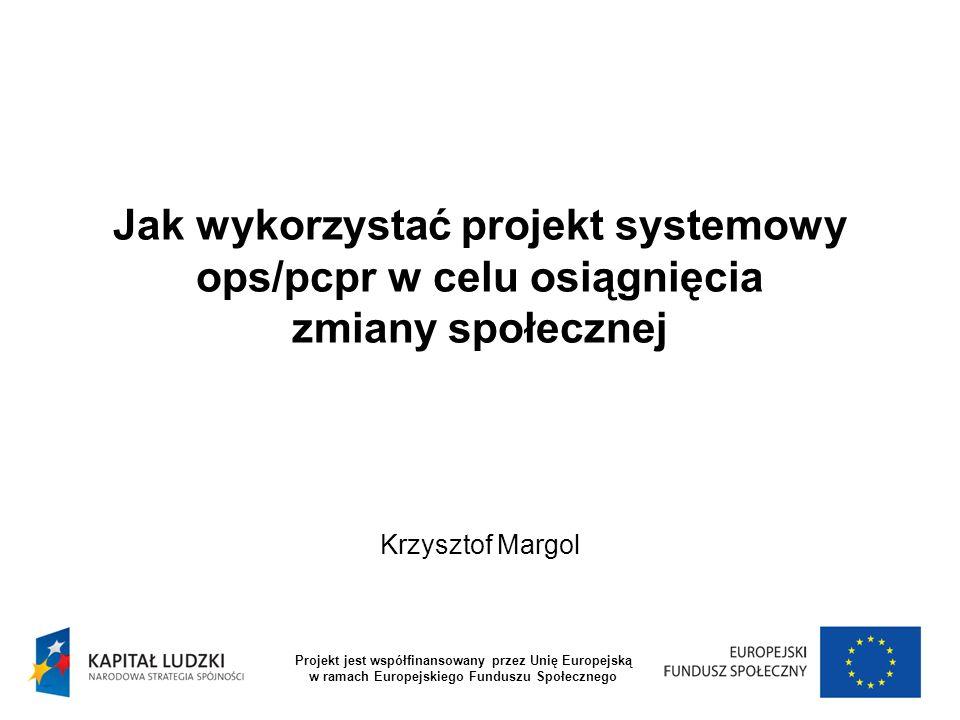 Jak wykorzystać projekt systemowy ops/pcpr w celu osiągnięcia zmiany społecznej Krzysztof Margol Projekt jest współfinansowany przez Unię Europejską w