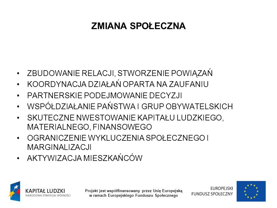 ZMIANA SPOŁECZNA SPOŁECZNE ZAKORZENIENIE PRZEDSIĘBIORSTW SPOŁECZNYCH PRZECIWDZIAŁANIE ZJAWISKOM POGONI ZA ZIELONYMI PASTWISKAMI WZMOCNIANIE WIĘZI SPOŁECZNYCH WZMACNIANIE POCZUCIA WSPÓLNOTY MIESZKAŃCÓW Projekt jest współfinansowany przez Unię Europejską w ramach Europejskiego Funduszu Społecznego