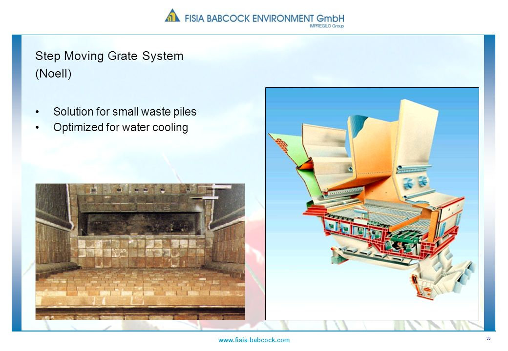 35 www.fisia-babcock.com Step Moving Grate System (Noell) Solution for small waste piles Optimized for water cooling