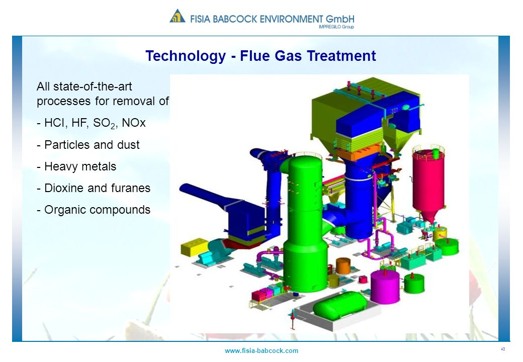 43 www.fisia-babcock.com Technology - Flue Gas Treatment. All state-of-the-art processes for removal of - HCI, HF, SO 2, NOx - Particles and dust - He