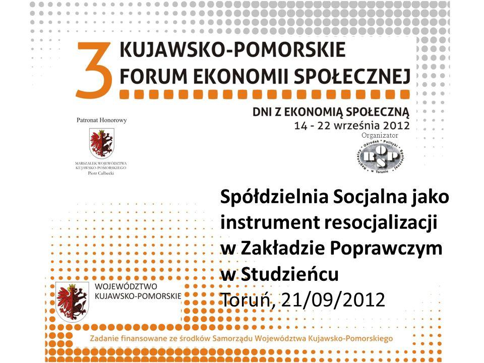 Spółdzielnia Socjalna jako instrument resocjalizacji w Zakładzie Poprawczym w Studzieńcu Toruń, 21/09/2012 Organizator