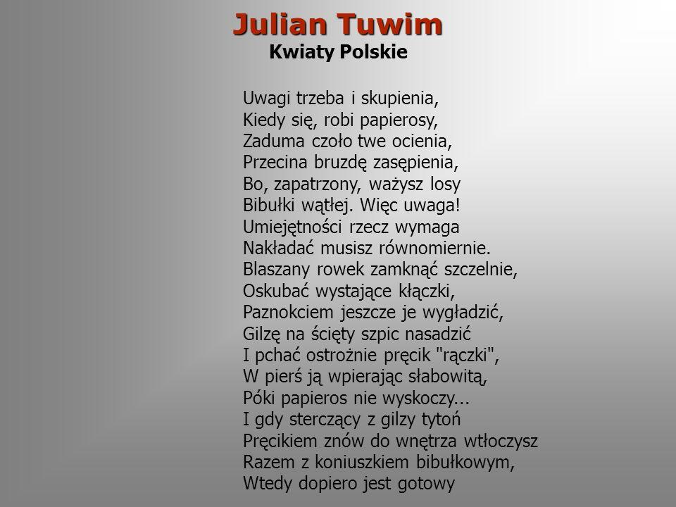 Julian Tuwim Julian Tuwim Kwiaty Polskie Uwagi trzeba i skupienia, Kiedy się, robi papierosy, Zaduma czoło twe ocienia, Przecina bruzdę zasępienia, Bo, zapatrzony, ważysz losy Bibułki wątłej.