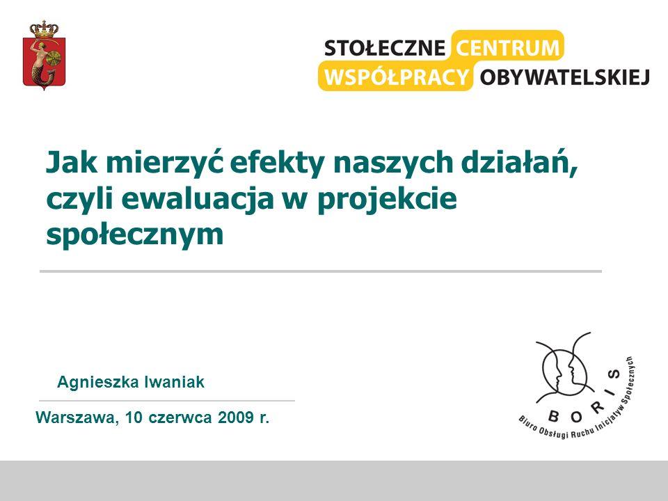 Jak mierzyć efekty naszych działań, czyli ewaluacja w projekcie społecznym Agnieszka Iwaniak Warszawa, 10 czerwca 2009 r.