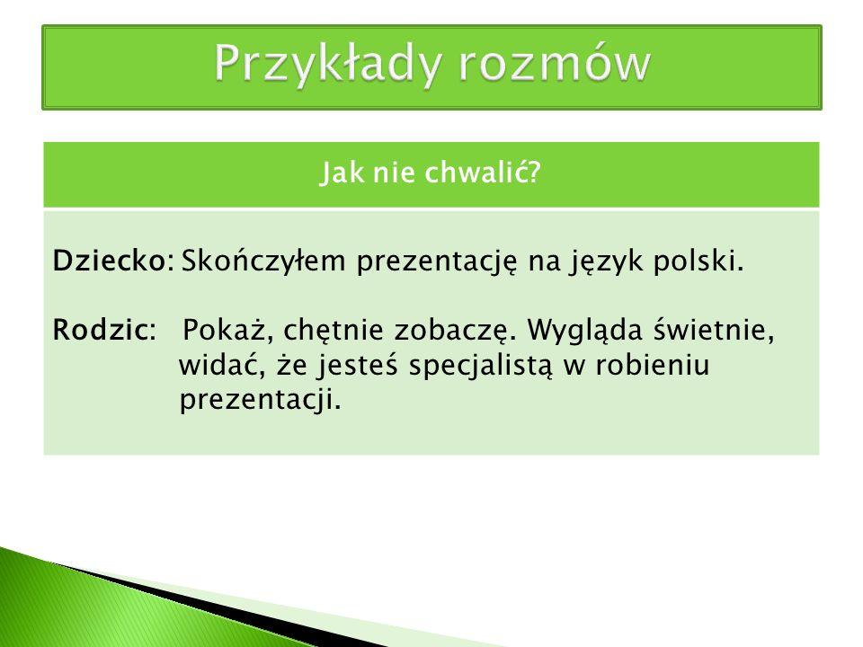 Jak nie chwalić? Dziecko: Skończyłem prezentację na język polski. Rodzic: Pokaż, chętnie zobaczę. Wygląda świetnie, widać, że jesteś specjalistą w rob