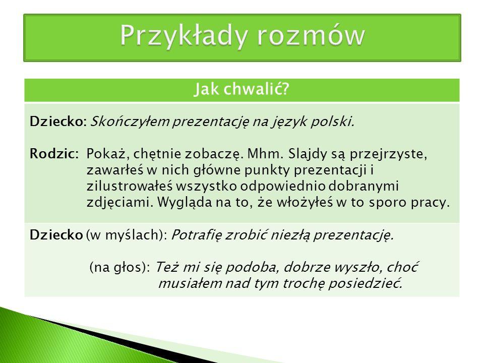 Jak chwalić? Dziecko: Skończyłem prezentację na język polski. Rodzic: Pokaż, chętnie zobaczę. Mhm. Slajdy są przejrzyste, zawarłeś w nich główne punkt