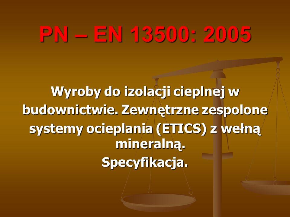 PN – EN 13500: 2005 Wyroby do izolacji cieplnej w budownictwie. Zewnętrzne zespolone systemy ocieplania (ETICS) z wełną mineralną. Specyfikacja.
