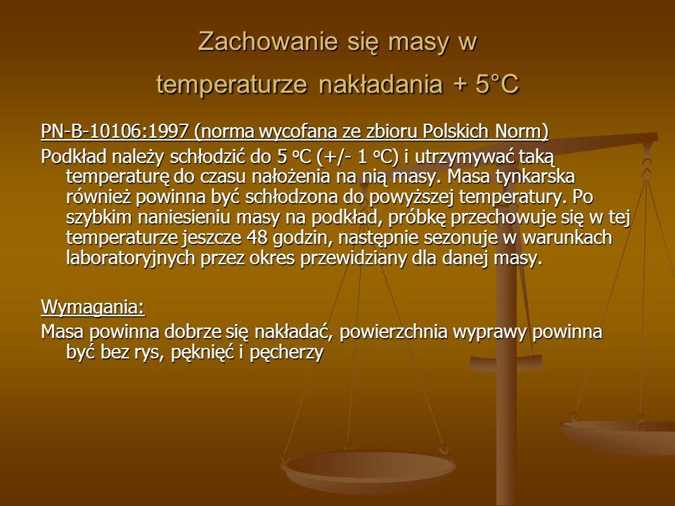 Zachowanie się masy w temperaturze nakładania + 5°C PN-B-10106:1997 (norma wycofana ze zbioru Polskich Norm) Podkład należy schłodzić do 5 o C (+/- 1