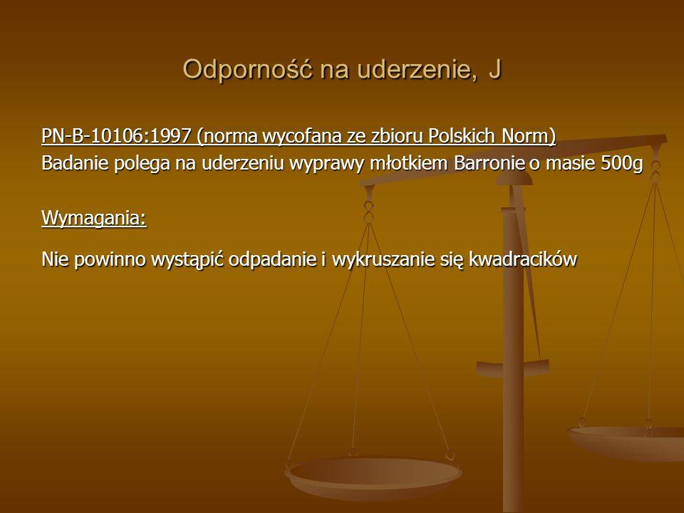 Odporność na uderzenie, J PN-B-10106:1997 (norma wycofana ze zbioru Polskich Norm) Badanie polega na uderzeniu wyprawy młotkiem Barronie o masie 500g