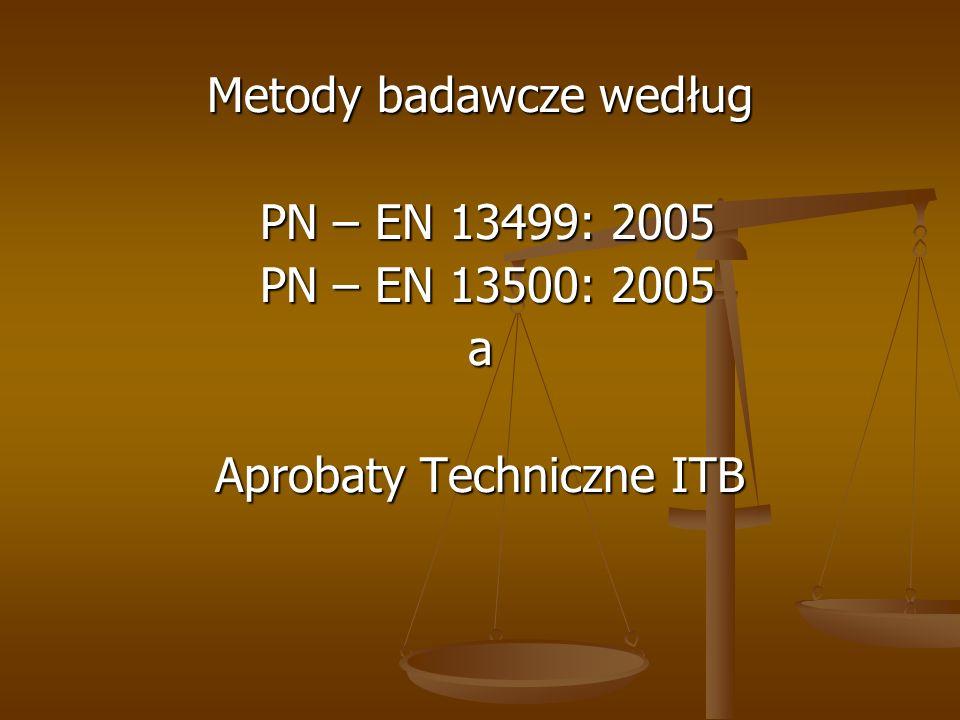 Metody badawcze według PN – EN 13499: 2005 PN – EN 13499: 2005 PN – EN 13500: 2005 PN – EN 13500: 2005a Aprobaty Techniczne ITB