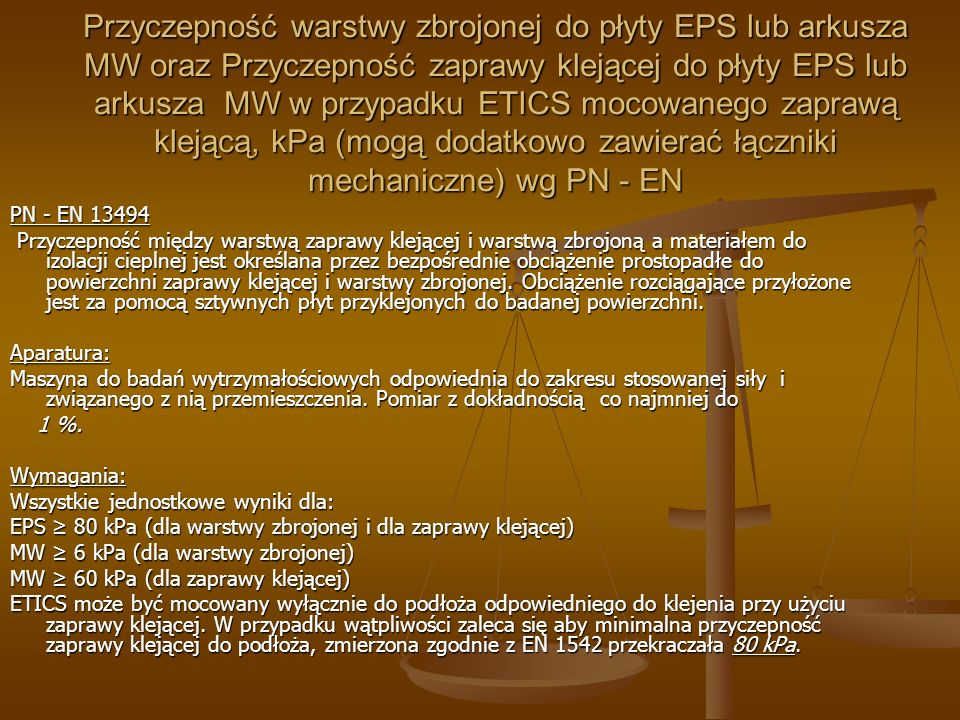 Alkalioodporność PN-B-10106:1997 (norma wycofana ze zbioru Polskich Norm) Próbki wykonane na podłożu lignocementowym zanurza się pionowo w 2 % roztworze wodnego wodorotlenku potasowego i przechowuje w zamkniętym naczyniu przez 14 dni, następnie płucze się je zimną wodą i suszy przez kolejne 7 dni.