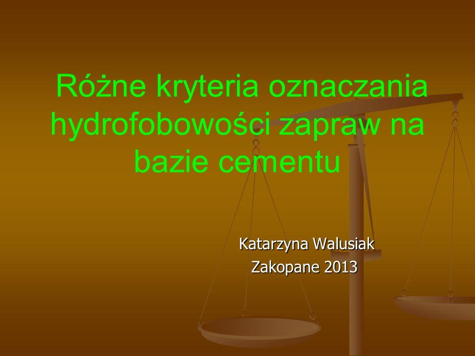 Różne kryteria oznaczania hydrofobowości zapraw na bazie cementu Katarzyna Walusiak Katarzyna Walusiak Zakopane 2013 Zakopane 2013