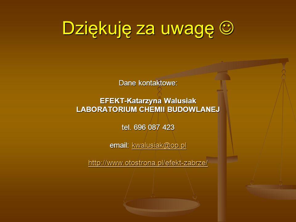 Dziękuję za uwagę Dziękuję za uwagę Dane kontaktowe: EFEKT-Katarzyna Walusiak LABORATORIUM CHEMII BUDOWLANEJ tel. 696 087 423 email: kwalusiak@op.pl k