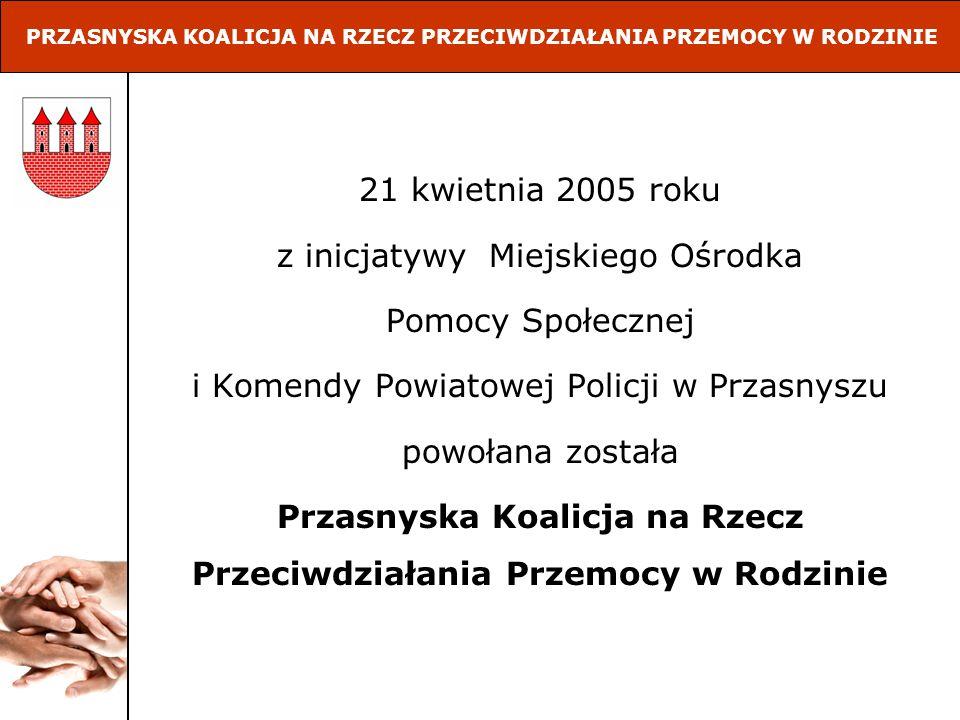 21 kwietnia 2005 roku z inicjatywy Miejskiego Ośrodka Pomocy Społecznej i Komendy Powiatowej Policji w Przasnyszu powołana została Przasnyska Koalicja