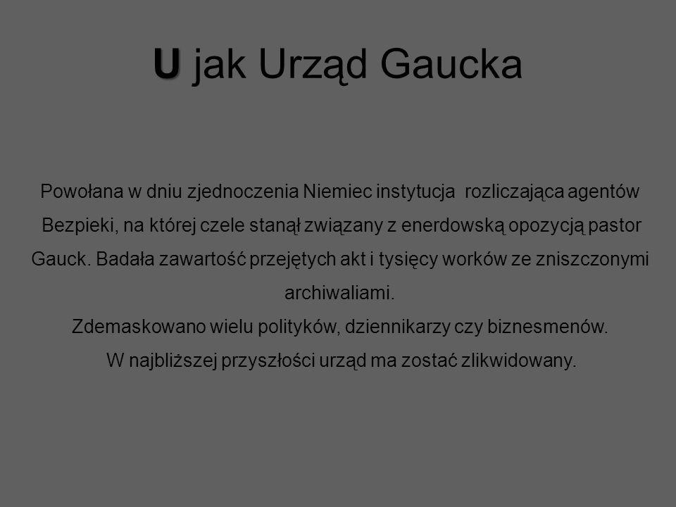 U U jak Urząd Gaucka Powołana w dniu zjednoczenia Niemiec instytucja rozliczająca agentów Bezpieki, na której czele stanął związany z enerdowską opozycją pastor Gauck.