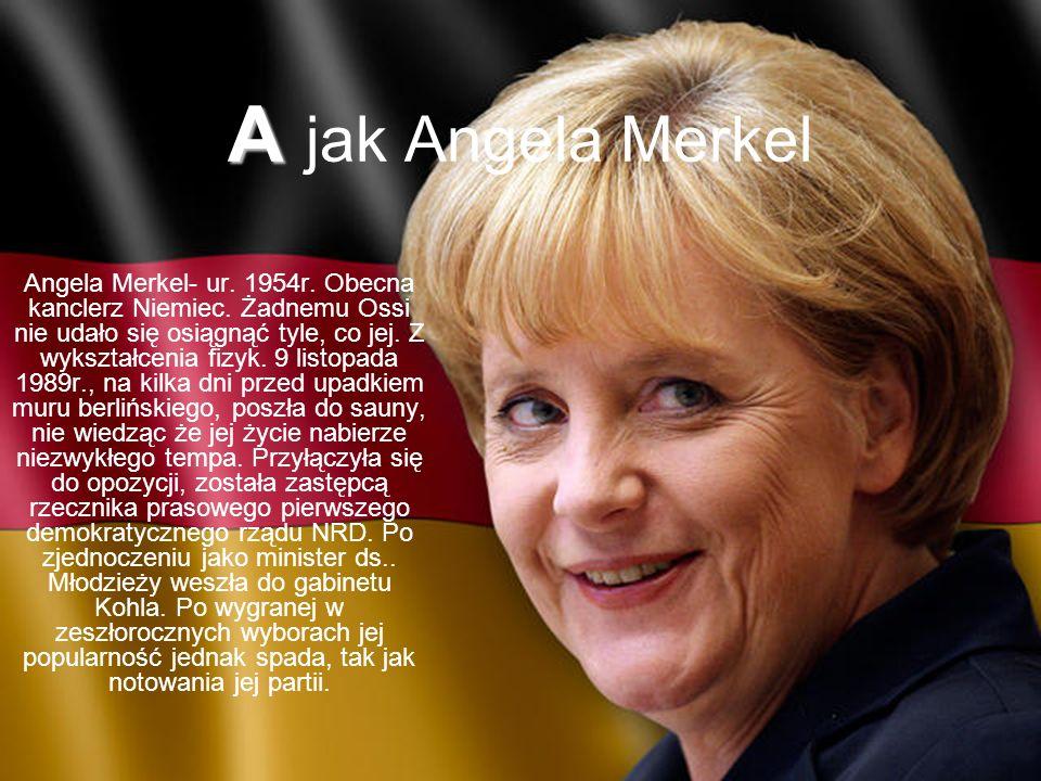 A A jak Angela Merkel Angela Merkel- ur.1954r. Obecna kanclerz Niemiec.