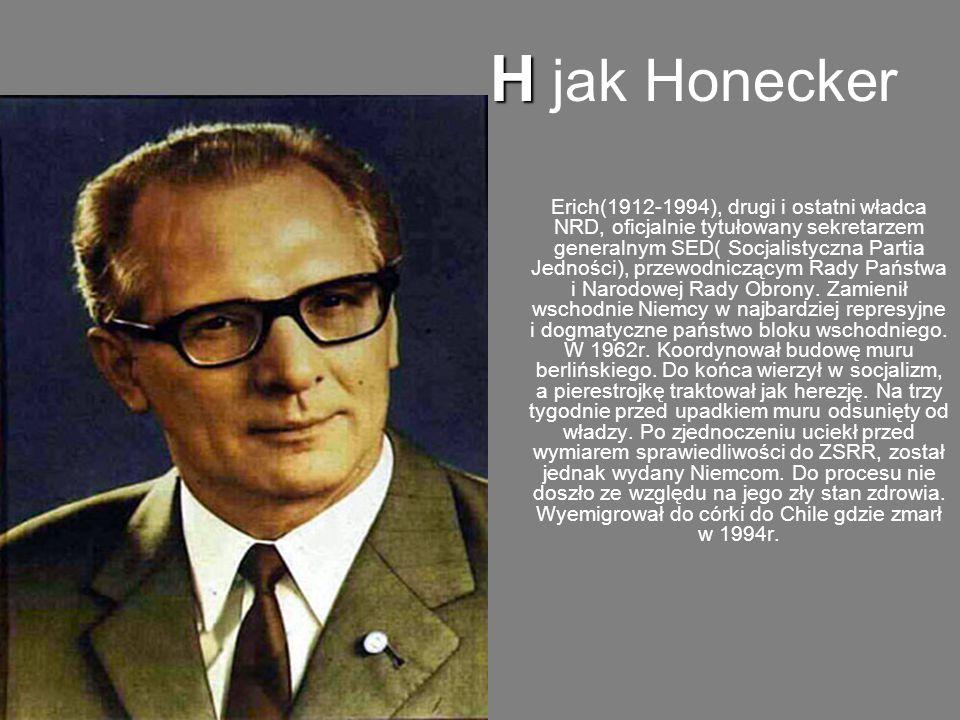 H H jak Honecker Erich(1912-1994), drugi i ostatni władca NRD, oficjalnie tytułowany sekretarzem generalnym SED( Socjalistyczna Partia Jedności), przewodniczącym Rady Państwa i Narodowej Rady Obrony.