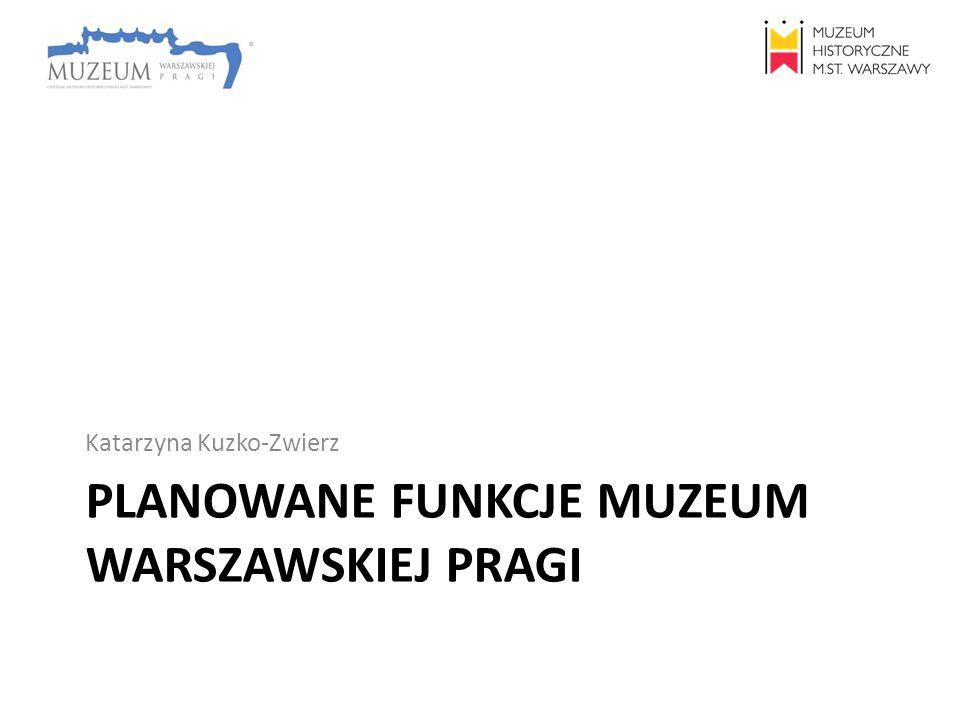 PLANOWANE FUNKCJE MUZEUM WARSZAWSKIEJ PRAGI Katarzyna Kuzko-Zwierz