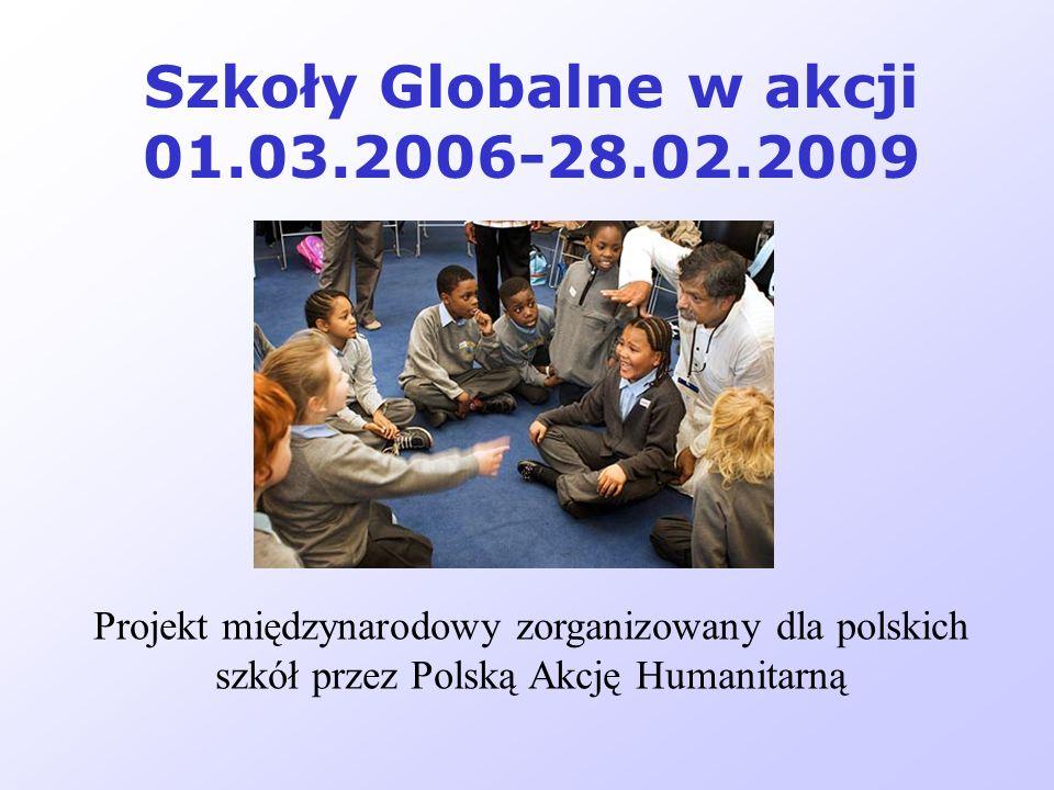 Szkoły Globalne w akcji 01.03.2006-28.02.2009 Projekt międzynarodowy zorganizowany dla polskich szkół przez Polską Akcję Humanitarną