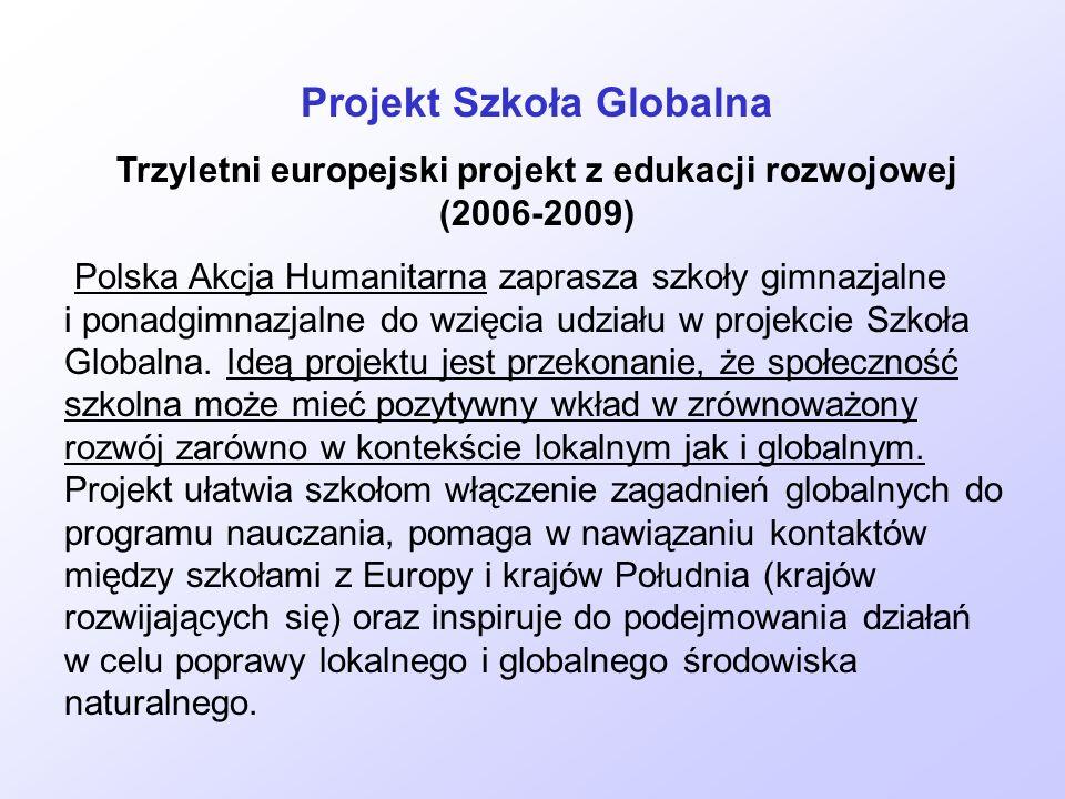 Projekt Szkoła Globalna Trzyletni europejski projekt z edukacji rozwojowej (2006-2009) Polska Akcja Humanitarna zaprasza szkoły gimnazjalne i ponadgim