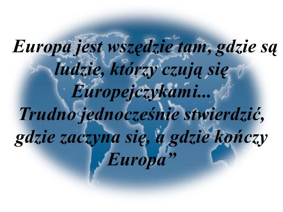 Europa jest wszędzie tam, gdzie są ludzie, którzy czują się Europejczykami... Trudno jednocześnie stwierdzić, gdzie zaczyna się, a gdzie kończy Europa