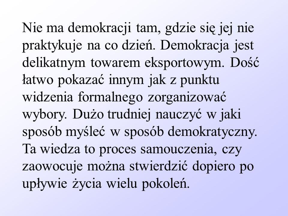 Nie ma demokracji tam, gdzie się jej nie praktykuje na co dzień. Demokracja jest delikatnym towarem eksportowym. Dość łatwo pokazać innym jak z punktu
