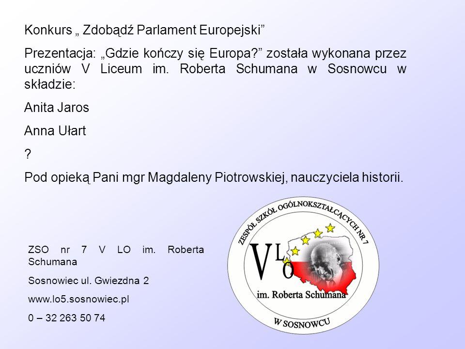 Konkurs Zdobądź Parlament Europejski Prezentacja: Gdzie kończy się Europa? została wykonana przez uczniów V Liceum im. Roberta Schumana w Sosnowcu w s