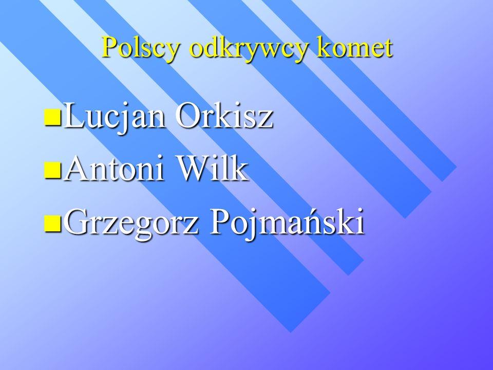 Polscy odkrywcy komet Lucjan Orkisz Lucjan Orkisz Antoni Wilk Antoni Wilk Grzegorz Pojmański Grzegorz Pojmański