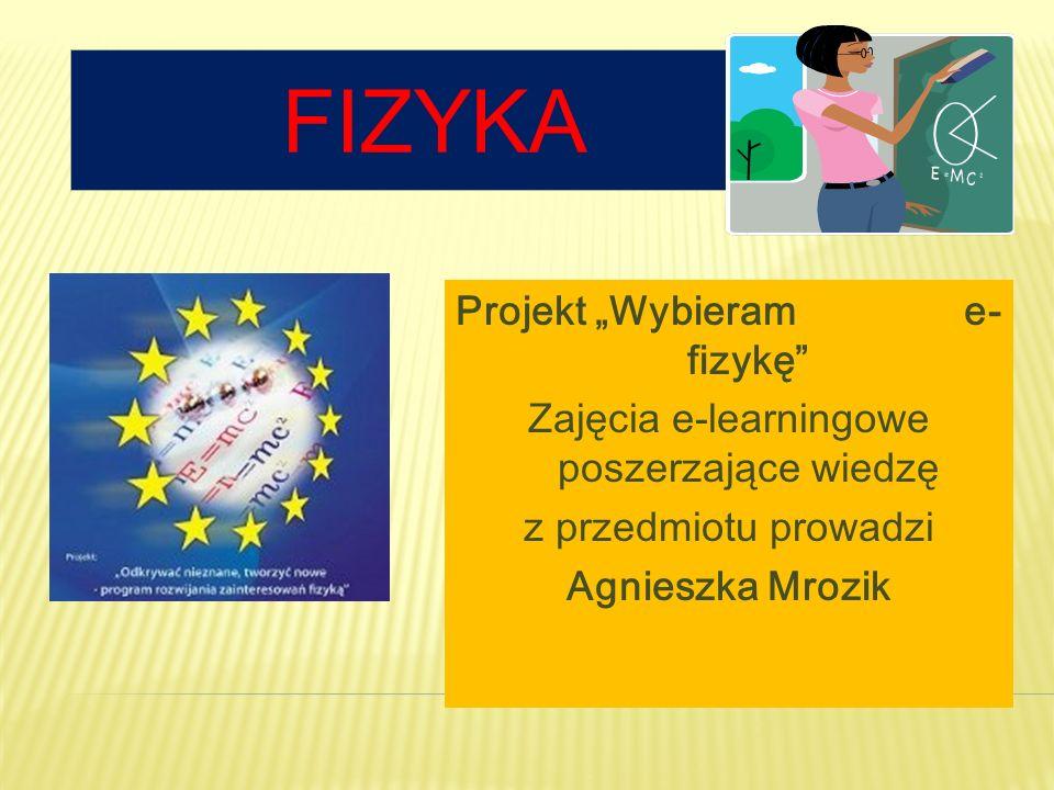 FIZYKA Projekt Wybieram e- fizykę Zajęcia e-learningowe poszerzające wiedzę z przedmiotu prowadzi Agnieszka Mrozik