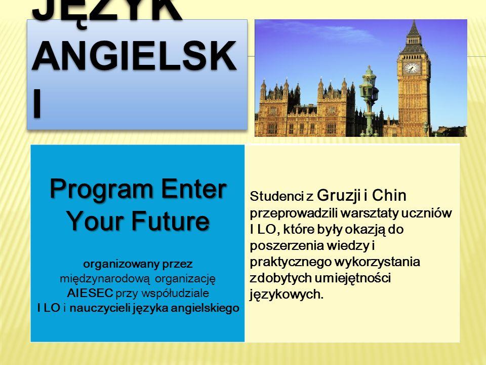 JĘZYK ANGIELSK I Program Enter Your Future organizowany przez międzynarodową organizację AIESEC przy współudziale I LO i nauczycieli języka angielskie