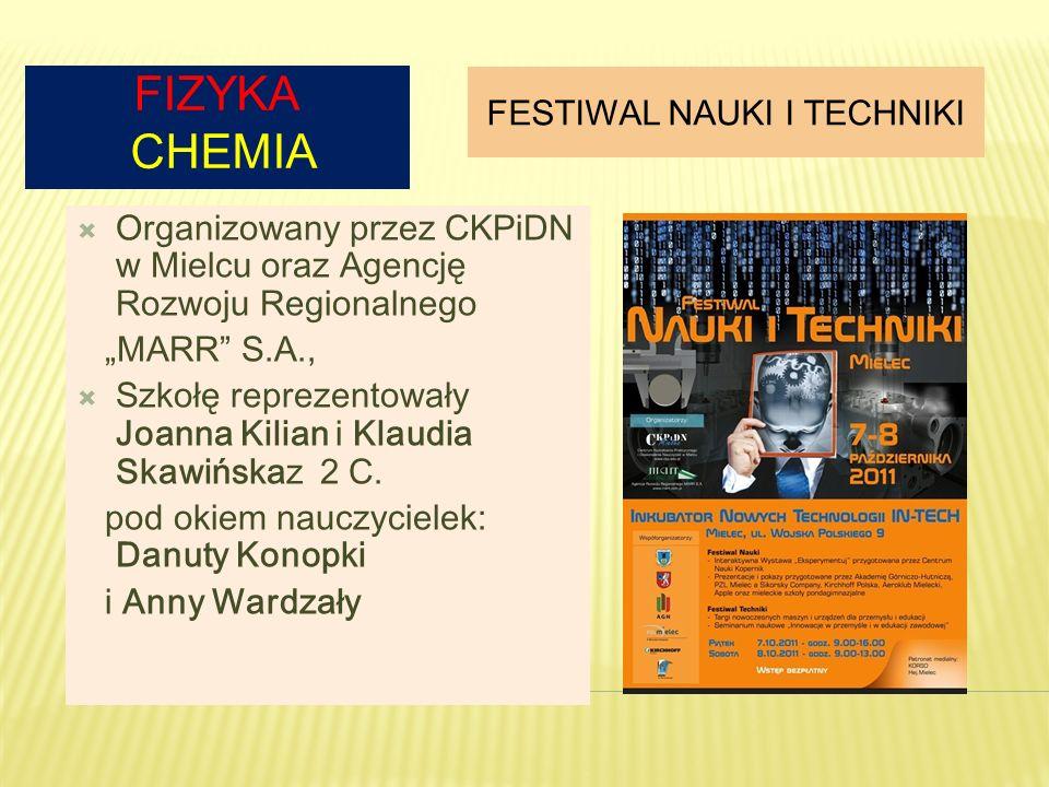 FIZYKA CHEMIA FESTIWAL NAUKI I TECHNIKI Organizowany przez CKPiDN w Mielcu oraz Agencję Rozwoju Regionalnego MARR S.A., Szkołę reprezentowały Joanna K