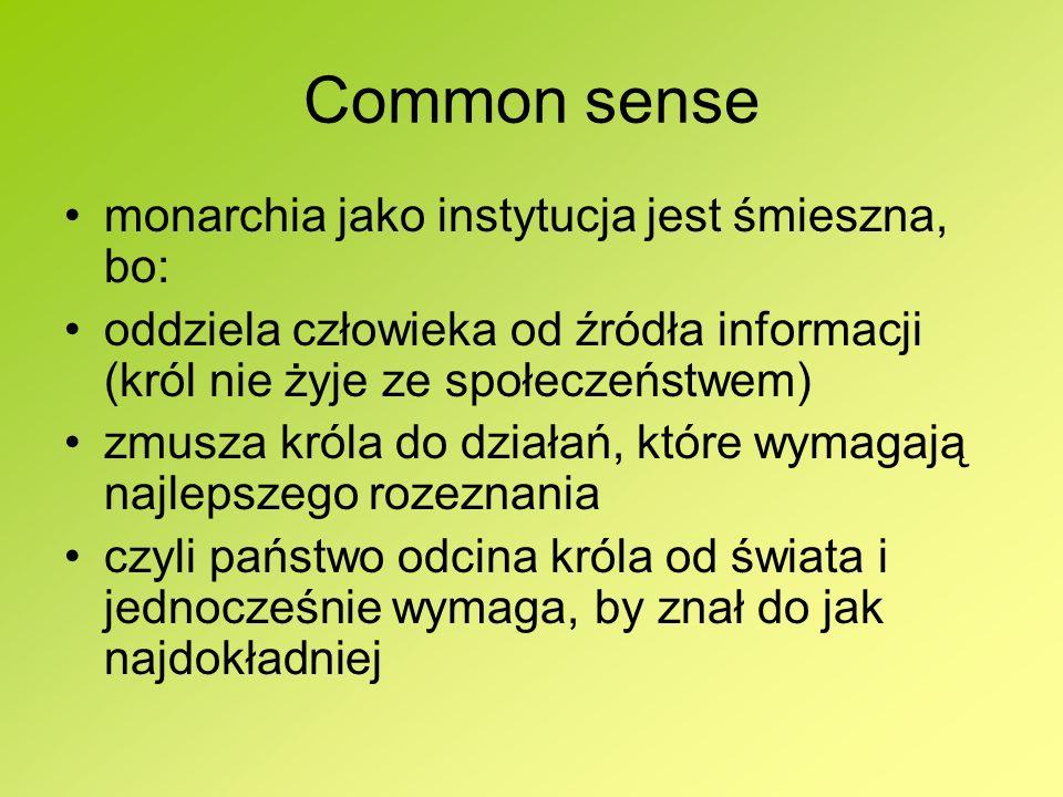 Common sense monarchia jako instytucja jest śmieszna, bo: oddziela człowieka od źródła informacji (król nie żyje ze społeczeństwem) zmusza króla do dz