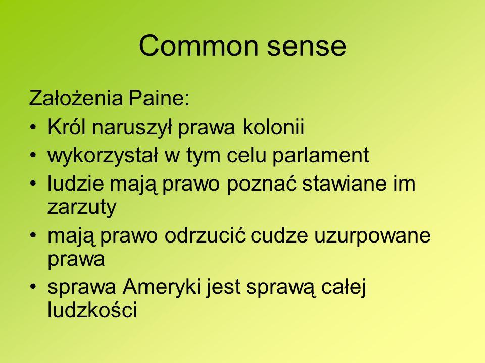 Common sense Założenia Paine: Król naruszył prawa kolonii wykorzystał w tym celu parlament ludzie mają prawo poznać stawiane im zarzuty mają prawo odr