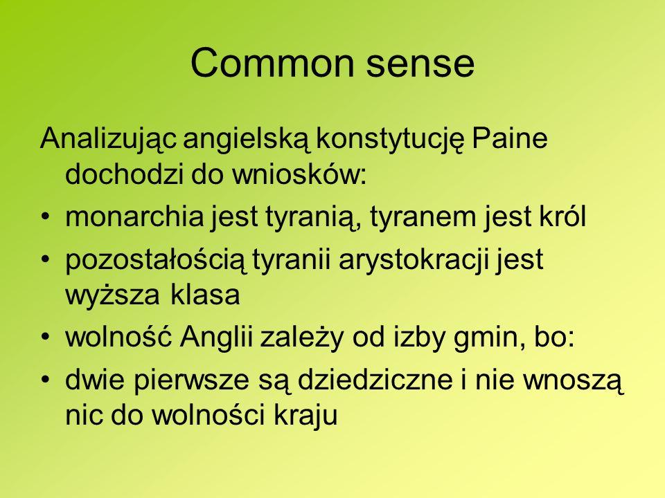 Common sense Analizując angielską konstytucję Paine dochodzi do wniosków: monarchia jest tyranią, tyranem jest król pozostałością tyranii arystokracji