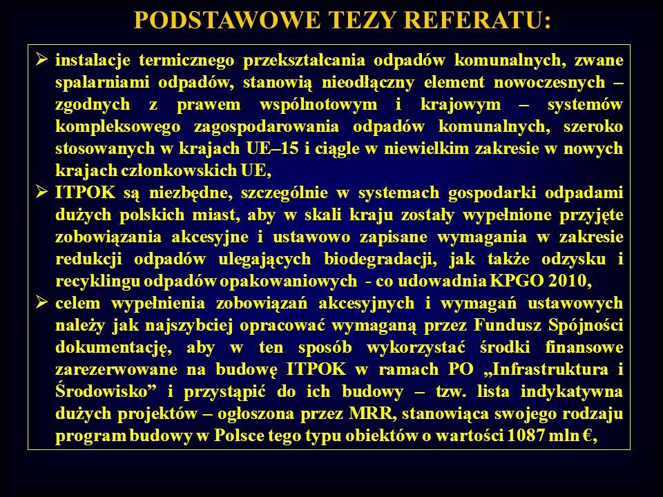 PODSTAWOWE TEZY REFERATU: program budowy ITPOK w Polsce jest już obecnie poddany bardzo dużej presji czasu, którego pozostaje coraz mniej – chodzi głównie o terminy realizacji przyjętych zobowiązań akcesyjnych i ustawowych, dotyczących szczególnie redukcji odpadów ulegających biodegradacji i odzysku odpadów opakowaniowych, rosnące dynamicznie koszty inwestycji, w tym inwestycji w ochronie środowiska, są również bezpośrednią funkcją czasu, a opóźnianie decyzji o rozpoczęciu umowy może wiązać się z jej wyższym kosztem inwestycyjnym, rozpoczęcie procesu przedinwestycyjnego instalacji termicznego przekształcania odpadów komunalnych wraz z wszelkimi procedurami wymaganymi dla uzyskania finansowania z FS, a szczególnie analizą uwarunkowań środowiskowych i kampanią dla pozyskania akceptacji społecznej, to w chwili obecnej podstawowe wyzwanie dla krajowej gospodarki odpadami komunalnymi w dużych polskich miastach lub regionach kraju i odpowiedzialnych za tę gospodarkę władz i rad miasta.