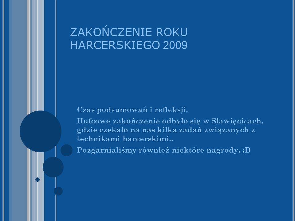 ZAKOŃCZENIE ROKU HARCERSKIEGO 2009 Czas podsumowań i refleksji. Hufcowe zakończenie odbyło się w Sławięcicach, gdzie czekało na nas kilka zadań związa