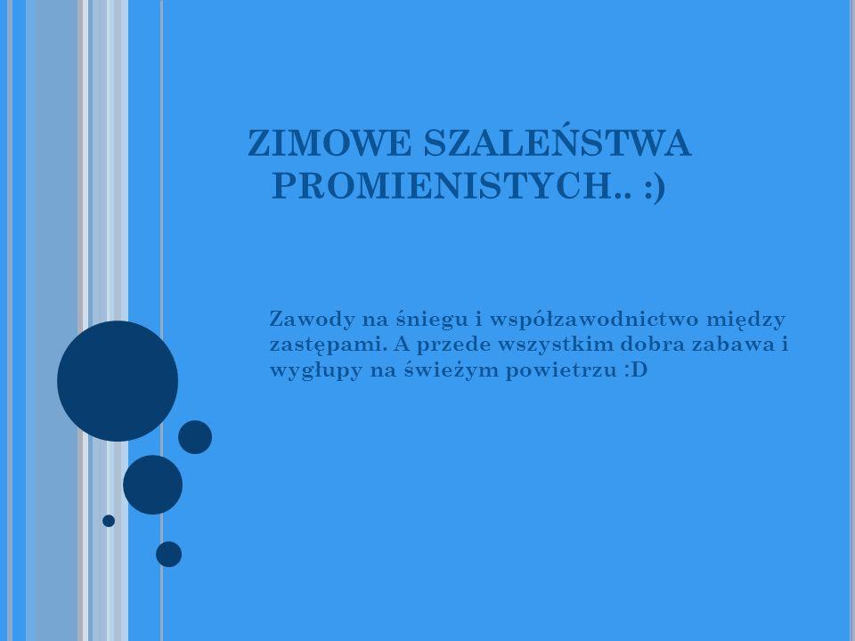 ZIMOWE SZALEŃSTWA PROMIENISTYCH.. :) Zawody na śniegu i współzawodnictwo między zastępami. A przede wszystkim dobra zabawa i wygłupy na świeżym powiet