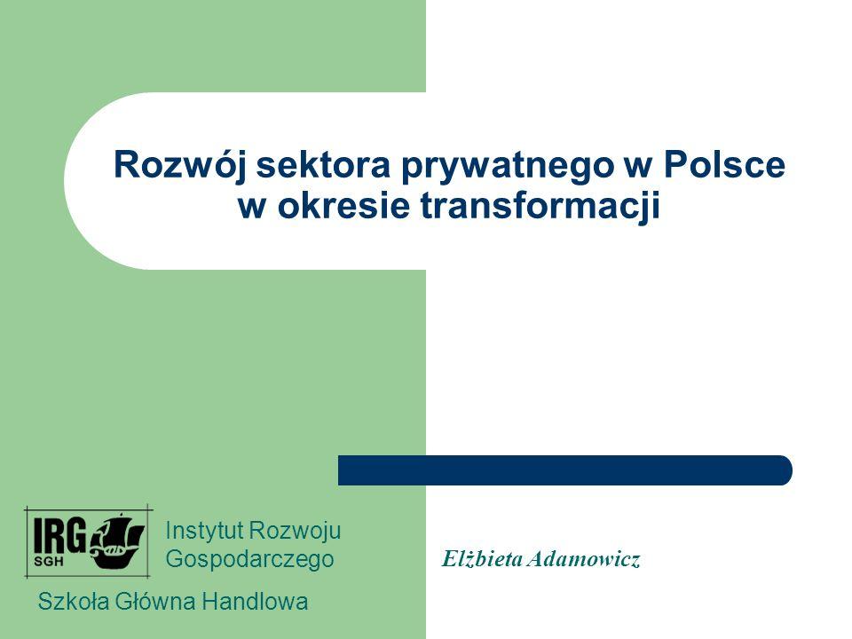 Rozwój sektora prywatnego w Polsce w okresie transformacji Elżbieta Adamowicz Szkoła Główna Handlowa Instytut Rozwoju Gospodarczego