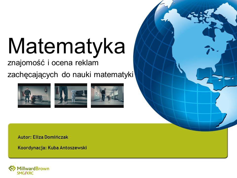 Matematyka znajomość i ocena reklam zachęcających do nauki matematyki Autor: Eliza Domińczak Koordynacja: Kuba Antoszewski