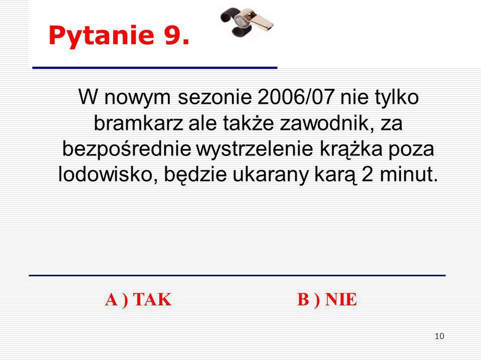 10 Pytanie 9. W nowym sezonie 2006/07 nie tylko bramkarz ale także zawodnik, za bezpośrednie wystrzelenie krążka poza lodowisko, będzie ukarany karą 2