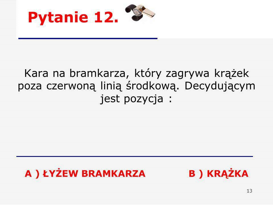13 Pytanie 12. Kara na bramkarza, który zagrywa krążek poza czerwoną linią środkową. Decydującym jest pozycja : A ) ŁYŻEW BRAMKARZA B ) KRĄŻKA