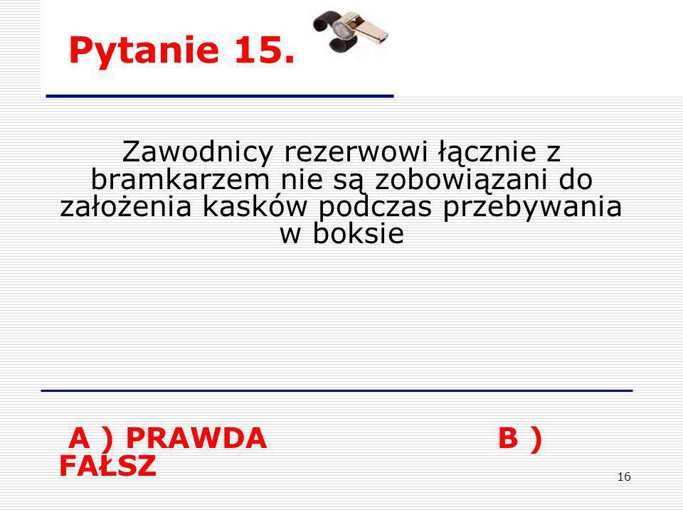 16 Pytanie 15. Zawodnicy rezerwowi łącznie z bramkarzem nie są zobowiązani do założenia kasków podczas przebywania w boksie A ) PRAWDA B ) FAŁSZ
