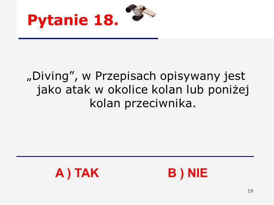 19 Pytanie 18. A ) TAK B ) NIE Diving, w Przepisach opisywany jest jako atak w okolice kolan lub poniżej kolan przeciwnika.