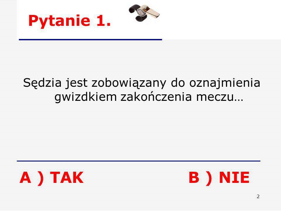 2 Pytanie 1. Sędzia jest zobowiązany do oznajmienia gwizdkiem zakończenia meczu… A ) TAKB ) NIE