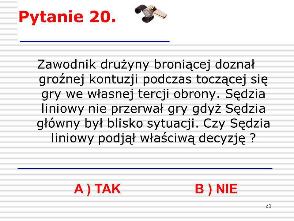 21 Pytanie 20. A ) TAK B ) NIE Zawodnik drużyny broniącej doznał groźnej kontuzji podczas toczącej się gry we własnej tercji obrony. Sędzia liniowy ni