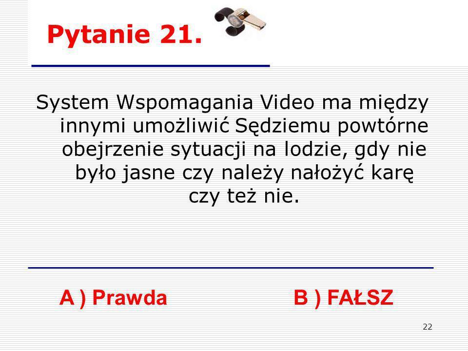 22 Pytanie 21. A ) PrawdaB ) FAŁSZ System Wspomagania Video ma między innymi umożliwić Sędziemu powtórne obejrzenie sytuacji na lodzie, gdy nie było j