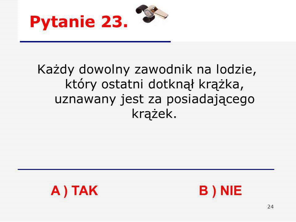 24 Pytanie 23. A ) TAKB ) NIE Każdy dowolny zawodnik na lodzie, który ostatni dotknął krążka, uznawany jest za posiadającego krążek.