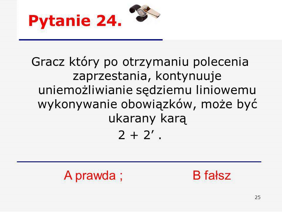 25 Pytanie 24. Gracz który po otrzymaniu polecenia zaprzestania, kontynuuje uniemożliwianie sędziemu liniowemu wykonywanie obowiązków, może być ukaran