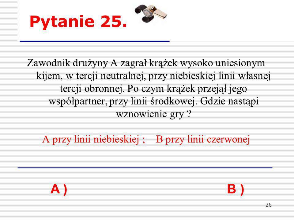 26 Pytanie 25. A ) B ) Zawodnik drużyny A zagrał krążek wysoko uniesionym kijem, w tercji neutralnej, przy niebieskiej linii własnej tercji obronnej.