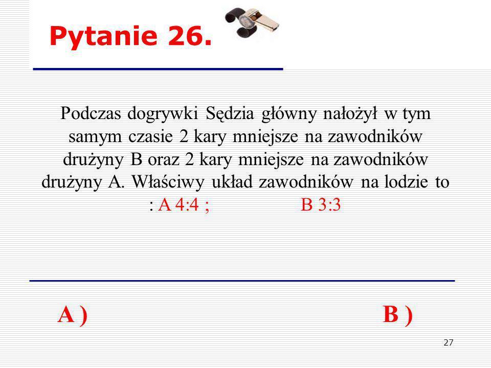 27 Pytanie 26. A ) B ) Podczas dogrywki Sędzia główny nałożył w tym samym czasie 2 kary mniejsze na zawodników drużyny B oraz 2 kary mniejsze na zawod